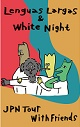 WHITE NIGHT // LENGUAS LARGAS // NUMBER TWO // SANHOSE/JPN TOUR WITH FRIEBDS