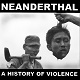 NEANDERTHAL/A HISTORY OF VIOLENCE