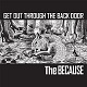 BECAUSE/GET OUT THROUGH THE BACK DOOR