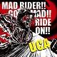U.C.A/MAD RIDER!! GO MAD!! RIDE ON!!