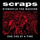 SCRAPS/DISMANTLE THE MACHINE ONE COG AT A TIME