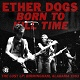 ETHER DOGS/BORN TO KILL TIME -LTD 100 RED VINYL-